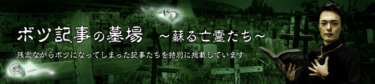 ボツ記事の墓場 〜蘇る亡霊たち〜