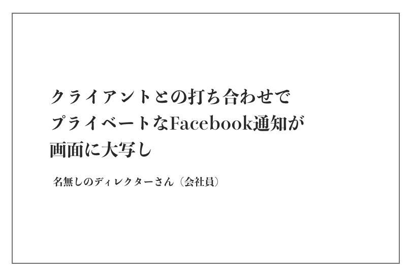 クライアントとの打ち合わせでプライベートなFacebook通知が画面に大写し(名無しのディレクターさん)